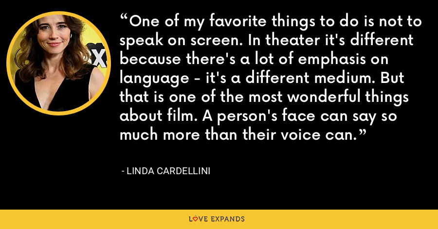 One of my favorite things to do is not to speak on screen. In theater it's different because there's a lot of emphasis on language - it's a different medium. But that is one of the most wonderful things about film. A person's face can say so much more than their voice can. - Linda Cardellini