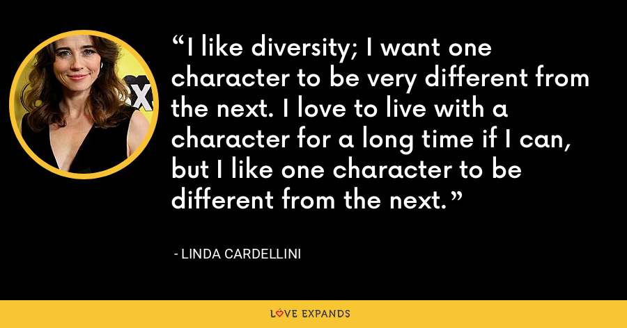 I like diversity; I want one character to be very different from the next. I love to live with a character for a long time if I can, but I like one character to be different from the next. - Linda Cardellini