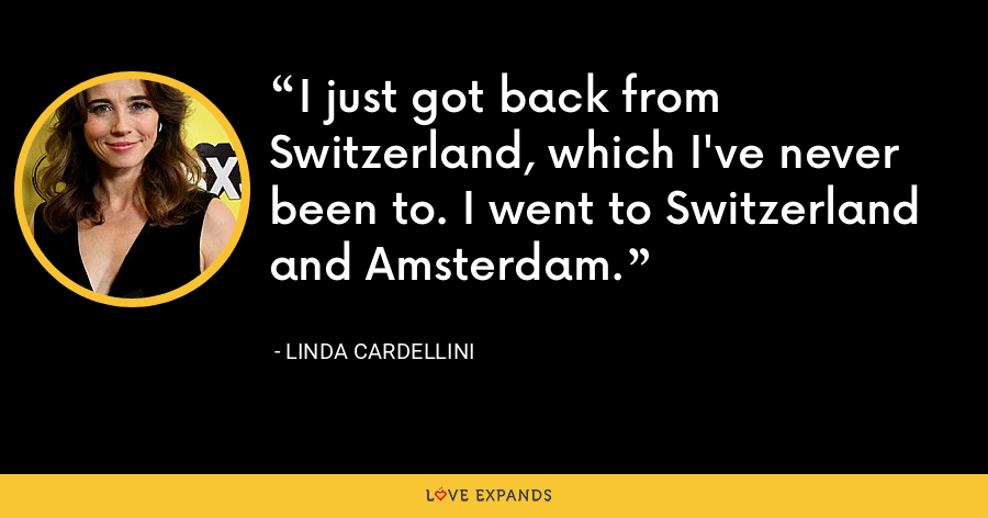 I just got back from Switzerland, which I've never been to. I went to Switzerland and Amsterdam. - Linda Cardellini