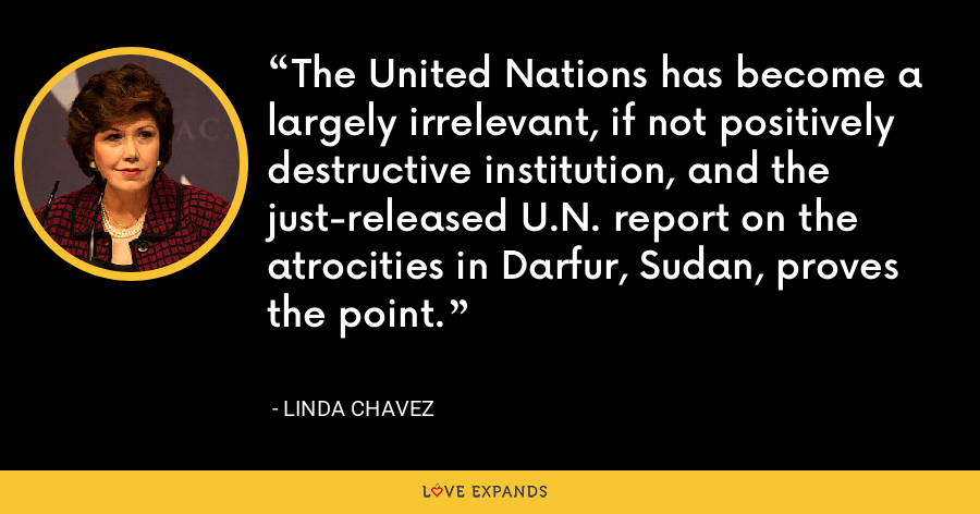 The United Nations has become a largely irrelevant, if not positively destructive institution, and the just-released U.N. report on the atrocities in Darfur, Sudan, proves the point. - Linda Chavez