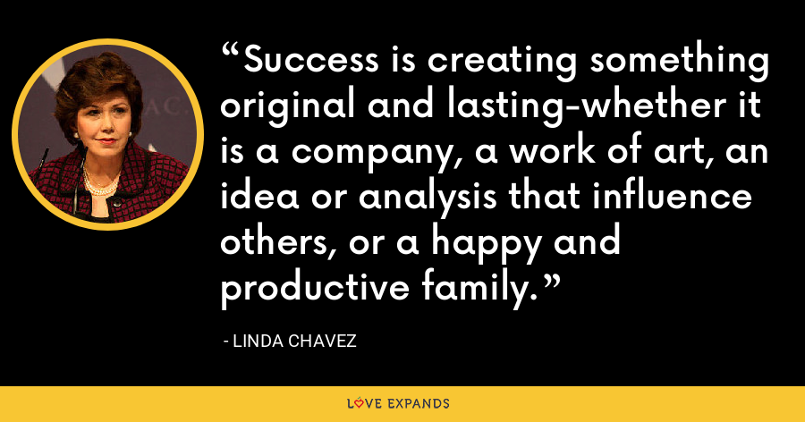 Success is creating something original and lasting-whether it is a company, a work of art, an idea or analysis that influence others, or a happy and productive family. - Linda Chavez