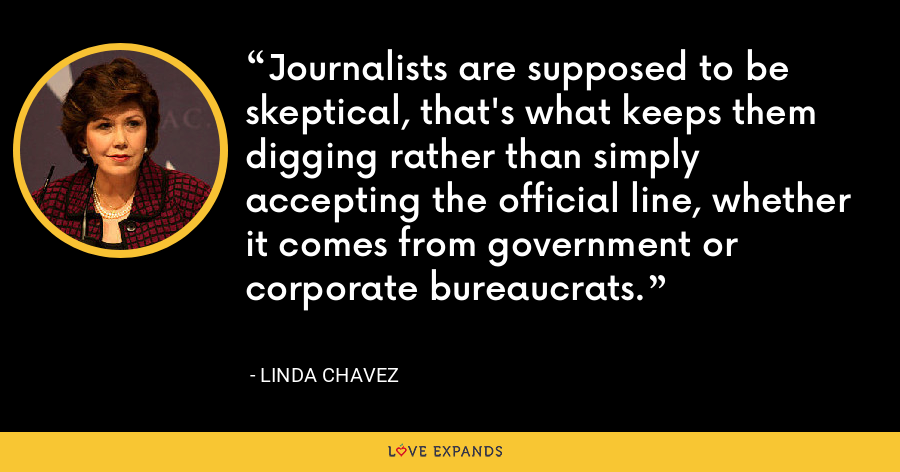 Journalists are supposed to be skeptical, that's what keeps them digging rather than simply accepting the official line, whether it comes from government or corporate bureaucrats. - Linda Chavez