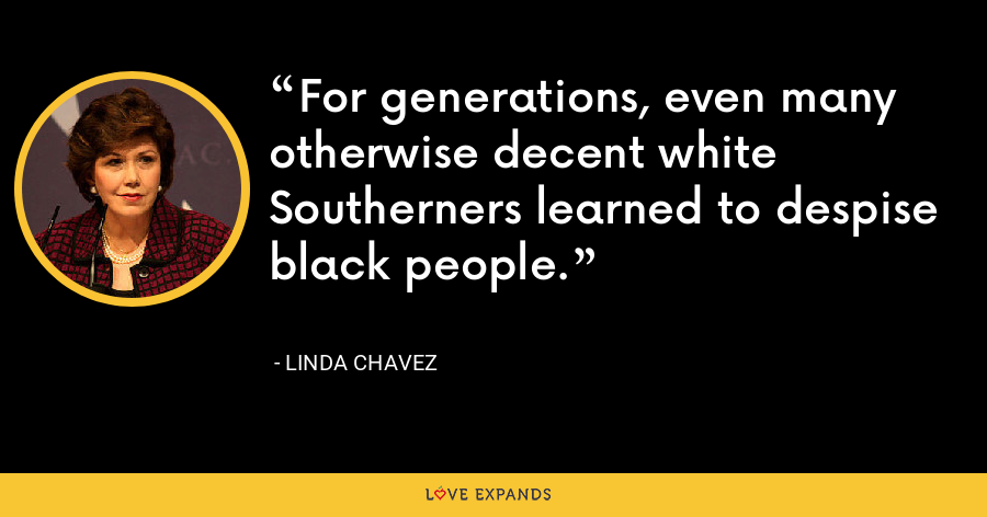 For generations, even many otherwise decent white Southerners learned to despise black people. - Linda Chavez