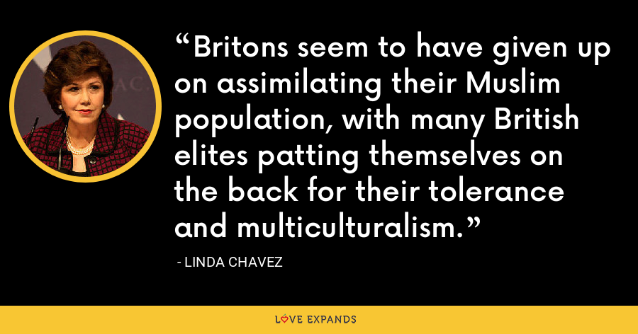 Britons seem to have given up on assimilating their Muslim population, with many British elites patting themselves on the back for their tolerance and multiculturalism. - Linda Chavez