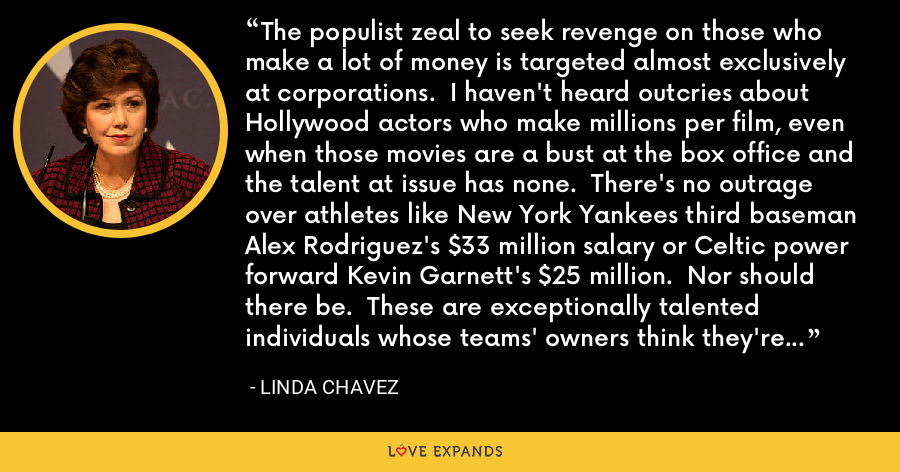 The populist zeal to seek revenge on those who make a lot of money is targeted almost exclusively at corporations.  I haven't heard outcries about Hollywood actors who make millions per film, even when those movies are a bust at the box office and the talent at issue has none.  There's no outrage over athletes like New York Yankees third baseman Alex Rodriguez's $33 million salary or Celtic power forward Kevin Garnett's $25 million.  Nor should there be.  These are exceptionally talented individuals whose teams' owners think they're worth every penny. - Linda Chavez