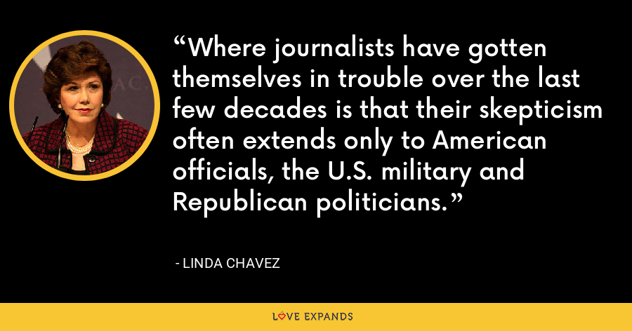 Where journalists have gotten themselves in trouble over the last few decades is that their skepticism often extends only to American officials, the U.S. military and Republican politicians. - Linda Chavez