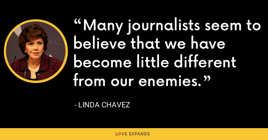 Many journalists seem to believe that we have become little different from our enemies. - Linda Chavez