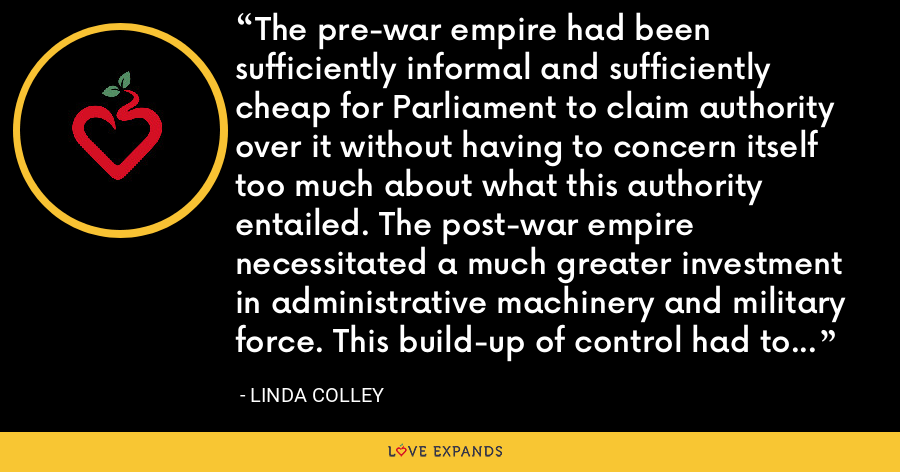 The pre-war empire had been sufficiently informal and sufficiently cheap for Parliament to claim authority over it without having to concern itself too much about what this authority entailed. The post-war empire necessitated a much greater investment in administrative machinery and military force. This build-up of control had to be paid for, either by British taxpayers or by their colonists. - Linda Colley