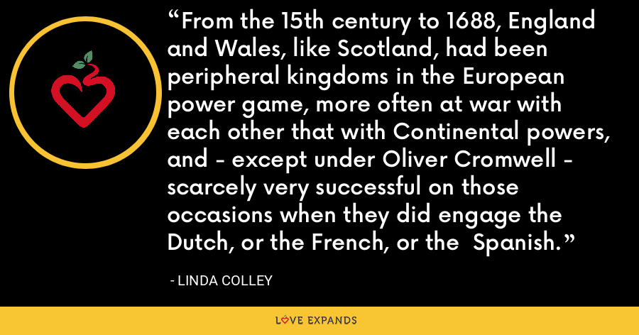 From the 15th century to 1688, England and Wales, like Scotland, had been  peripheral kingdoms in the European power game, more often at war with each other that with Continental powers, and - except under Oliver Cromwell - scarcely very successful on those occasions when they did engage the Dutch, or the French, or the  Spanish. - Linda Colley