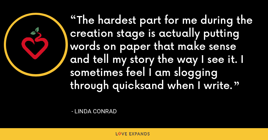 The hardest part for me during the creation stage is actually putting words on paper that make sense and tell my story the way I see it. I sometimes feel I am slogging through quicksand when I write. - Linda Conrad