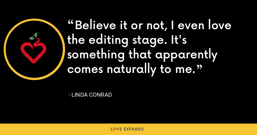 Believe it or not, I even love the editing stage. It's something that apparently comes naturally to me. - Linda Conrad