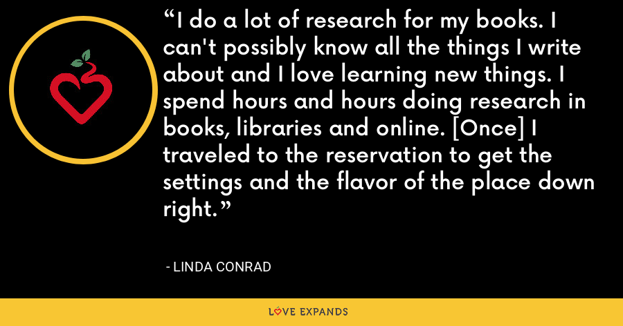 I do a lot of research for my books. I can't possibly know all the things I write about and I love learning new things. I spend hours and hours doing research in books, libraries and online. [Once] I traveled to the reservation to get the settings and the flavor of the place down right. - Linda Conrad