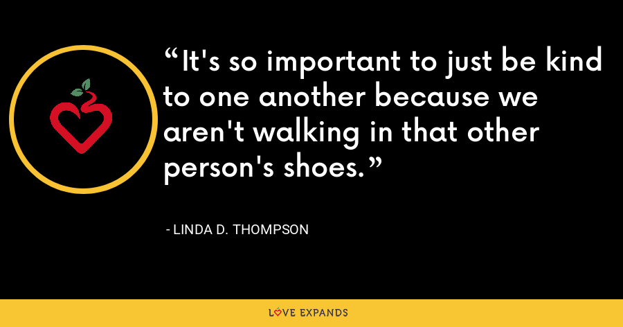 It's so important to just be kind to one another because we aren't walking in that other person's shoes. - Linda D. Thompson