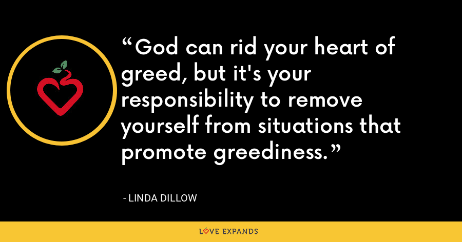 God can rid your heart of greed, but it's your responsibility to remove yourself from situations that promote greediness. - Linda Dillow