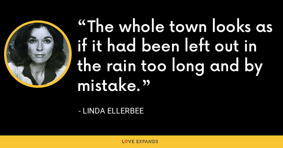 The whole town looks as if it had been left out in the rain too long and by mistake. - Linda Ellerbee