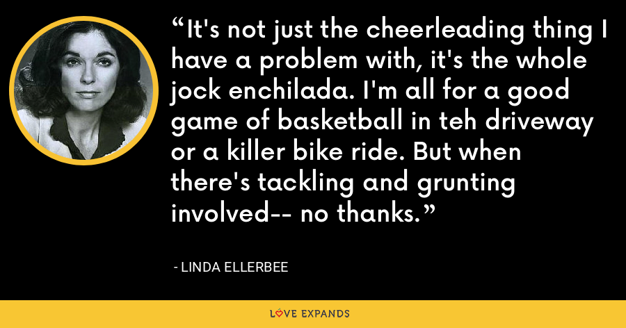 It's not just the cheerleading thing I have a problem with, it's the whole jock enchilada. I'm all for a good game of basketball in teh driveway or a killer bike ride. But when there's tackling and grunting involved-- no thanks. - Linda Ellerbee