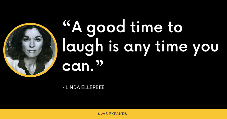 A good time to laugh is any time you can. - Linda Ellerbee