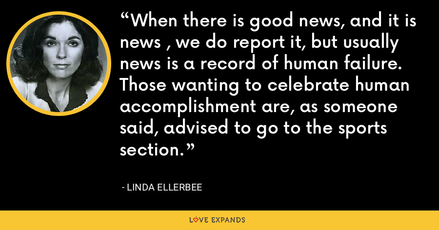 When there is good news, and it is news , we do report it, but usually news is a record of human failure. Those wanting to celebrate human accomplishment are, as someone said, advised to go to the sports section. - Linda Ellerbee