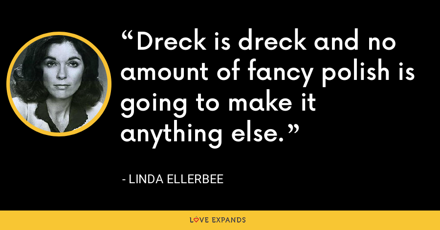Dreck is dreck and no amount of fancy polish is going to make it anything else. - Linda Ellerbee