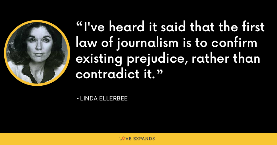 I've heard it said that the first law of journalism is to confirm existing prejudice, rather than contradict it. - Linda Ellerbee