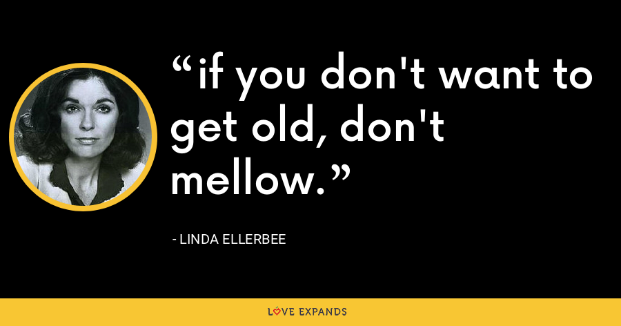 if you don't want to get old, don't mellow. - Linda Ellerbee
