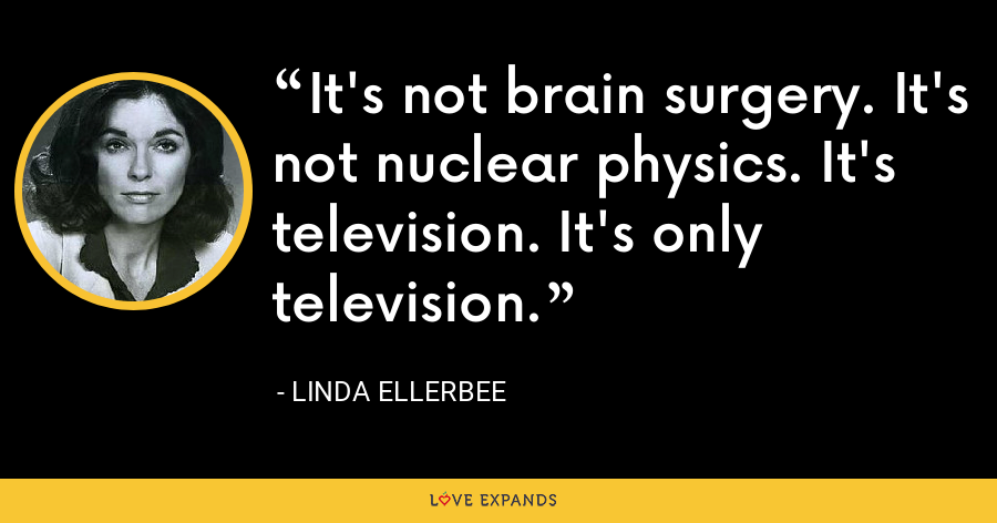It's not brain surgery. It's not nuclear physics. It's television. It's only television. - Linda Ellerbee