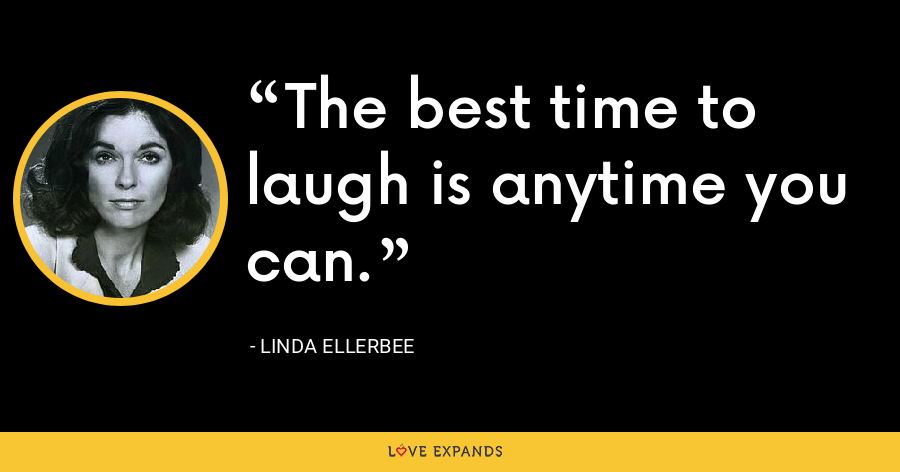 The best time to laugh is anytime you can. - Linda Ellerbee