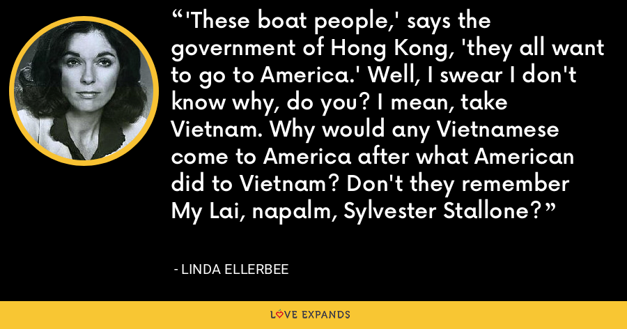 'These boat people,' says the government of Hong Kong, 'they all want to go to America.' Well, I swear I don't know why, do you? I mean, take Vietnam. Why would any Vietnamese come to America after what American did to Vietnam? Don't they remember My Lai, napalm, Sylvester Stallone? - Linda Ellerbee