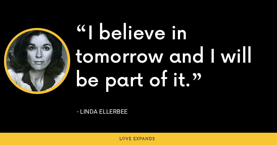 I believe in tomorrow and I will be part of it. - Linda Ellerbee