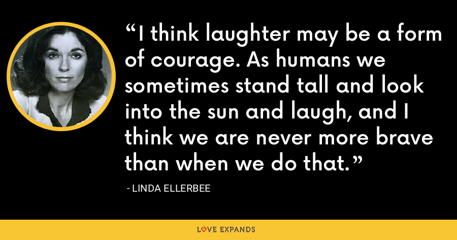I think laughter may be a form of courage. As humans we sometimes stand tall and look into the sun and laugh, and I think we are never more brave than when we do that. - Linda Ellerbee