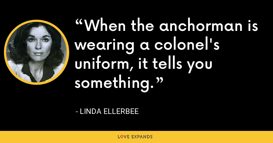 When the anchorman is wearing a colonel's uniform, it tells you something. - Linda Ellerbee