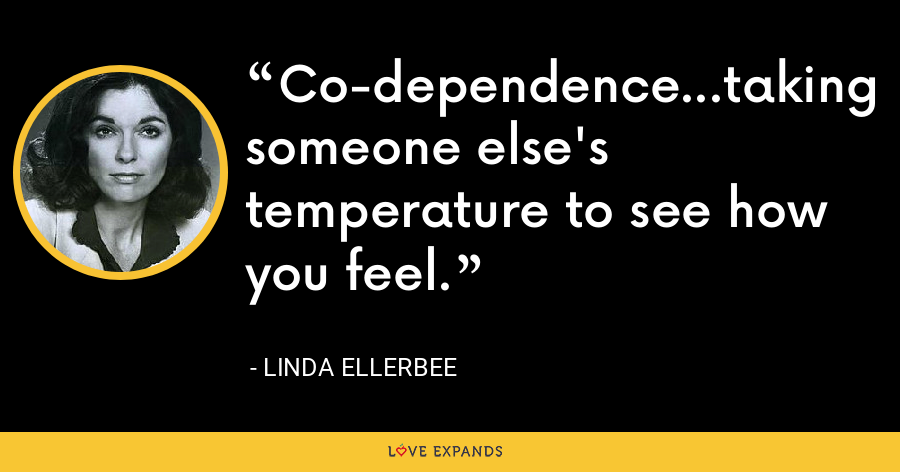 Co-dependence...taking someone else's temperature to see how you feel. - Linda Ellerbee