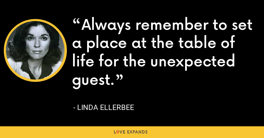 Always remember to set a place at the table of life for the unexpected guest. - Linda Ellerbee