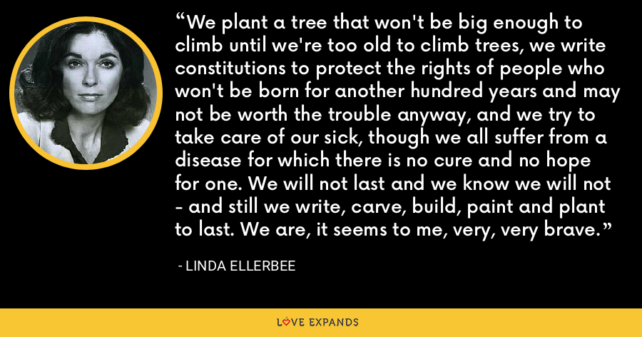 We plant a tree that won't be big enough to climb until we're too old to climb trees, we write constitutions to protect the rights of people who won't be born for another hundred years and may not be worth the trouble anyway, and we try to take care of our sick, though we all suffer from a disease for which there is no cure and no hope for one. We will not last and we know we will not - and still we write, carve, build, paint and plant to last. We are, it seems to me, very, very brave. - Linda Ellerbee