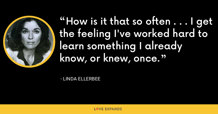 How is it that so often . . . I get the feeling I've worked hard to learn something I already know, or knew, once. - Linda Ellerbee