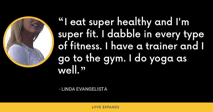 I eat super healthy and I'm super fit. I dabble in every type of fitness. I have a trainer and I go to the gym. I do yoga as well. - Linda Evangelista