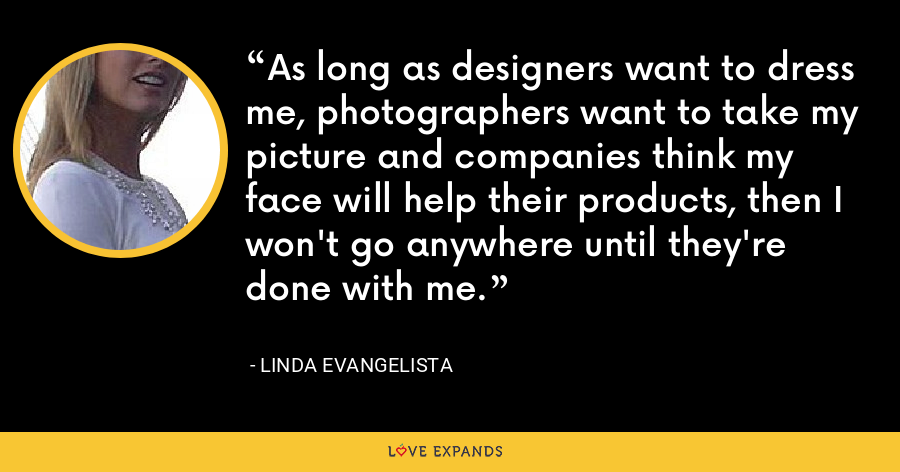 As long as designers want to dress me, photographers want to take my picture and companies think my face will help their products, then I won't go anywhere until they're done with me. - Linda Evangelista