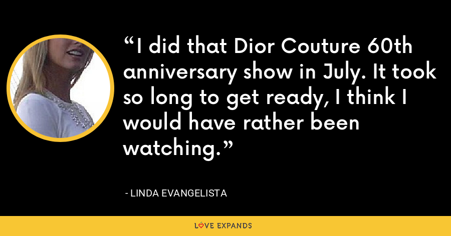I did that Dior Couture 60th anniversary show in July. It took so long to get ready, I think I would have rather been watching. - Linda Evangelista