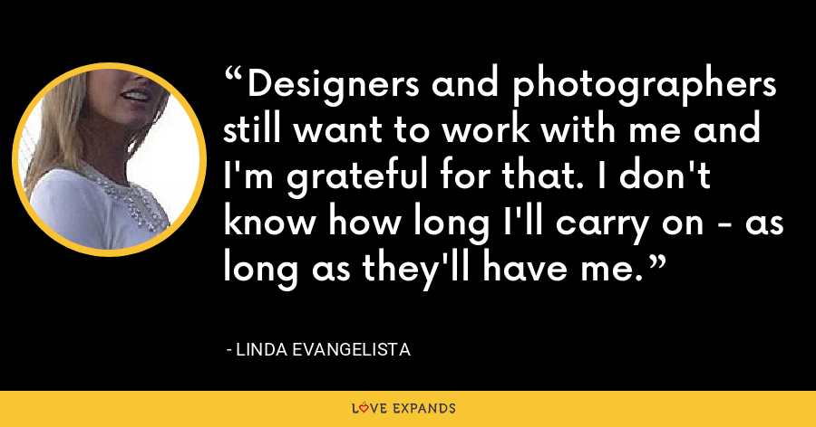 Designers and photographers still want to work with me and I'm grateful for that. I don't know how long I'll carry on - as long as they'll have me. - Linda Evangelista