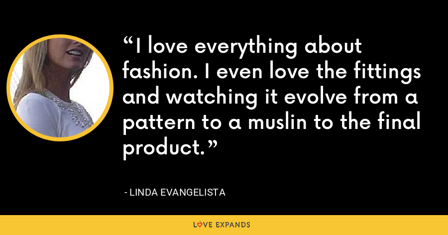 I love everything about fashion. I even love the fittings and watching it evolve from a pattern to a muslin to the final product. - Linda Evangelista