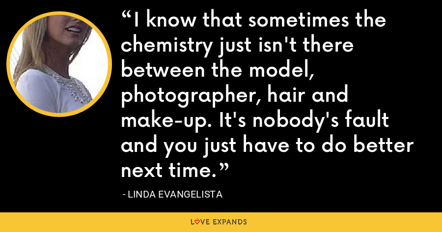 I know that sometimes the chemistry just isn't there between the model, photographer, hair and make-up. It's nobody's fault and you just have to do better next time. - Linda Evangelista