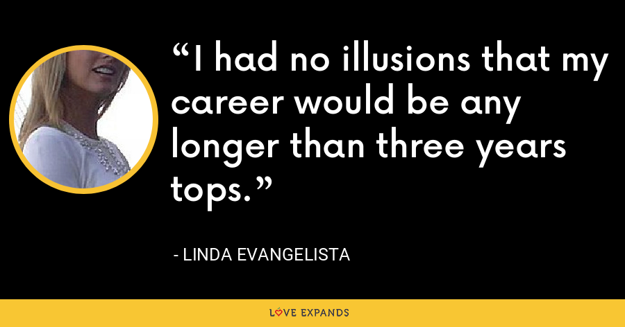 I had no illusions that my career would be any longer than three years tops. - Linda Evangelista