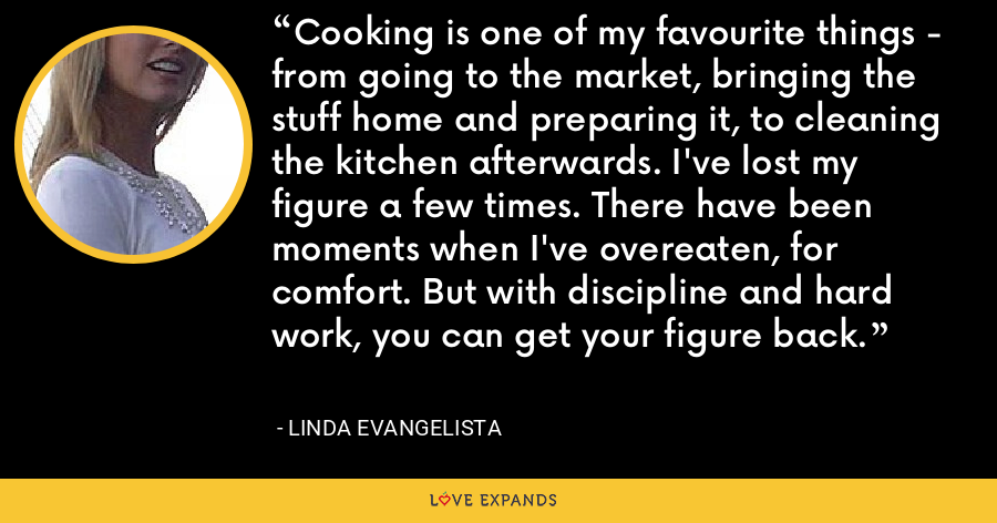 Cooking is one of my favourite things - from going to the market, bringing the stuff home and preparing it, to cleaning the kitchen afterwards. I've lost my figure a few times. There have been moments when I've overeaten, for comfort. But with discipline and hard work, you can get your figure back. - Linda Evangelista