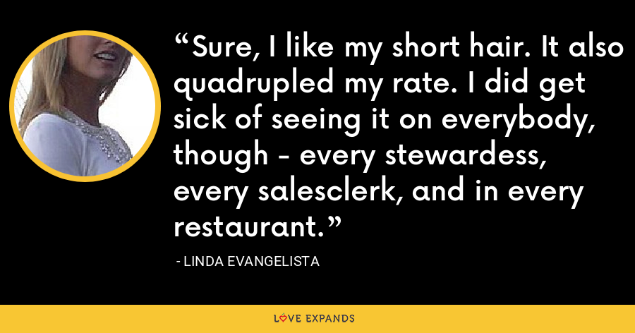 Sure, I like my short hair. It also quadrupled my rate. I did get sick of seeing it on everybody, though - every stewardess, every salesclerk, and in every restaurant. - Linda Evangelista