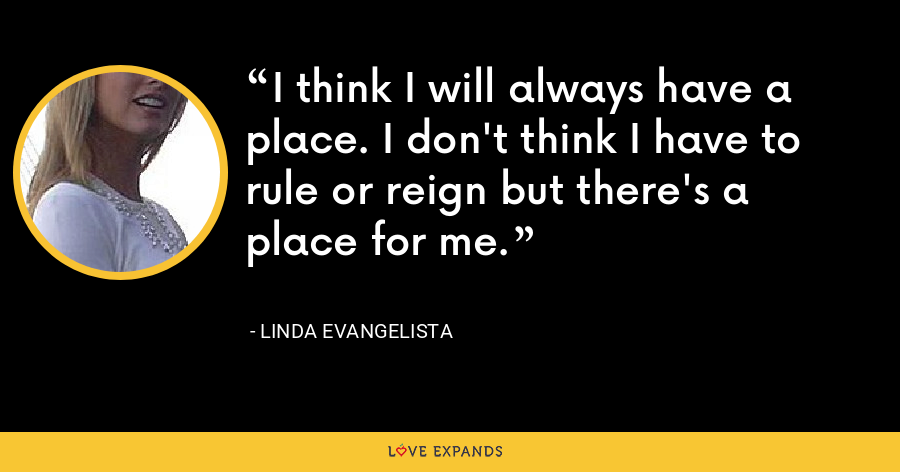 I think I will always have a place. I don't think I have to rule or reign but there's a place for me. - Linda Evangelista