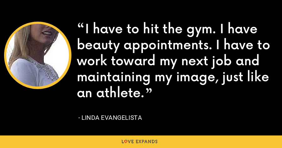 I have to hit the gym. I have beauty appointments. I have to work toward my next job and maintaining my image, just like an athlete. - Linda Evangelista