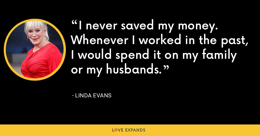 I never saved my money. Whenever I worked in the past, I would spend it on my family or my husbands. - Linda Evans