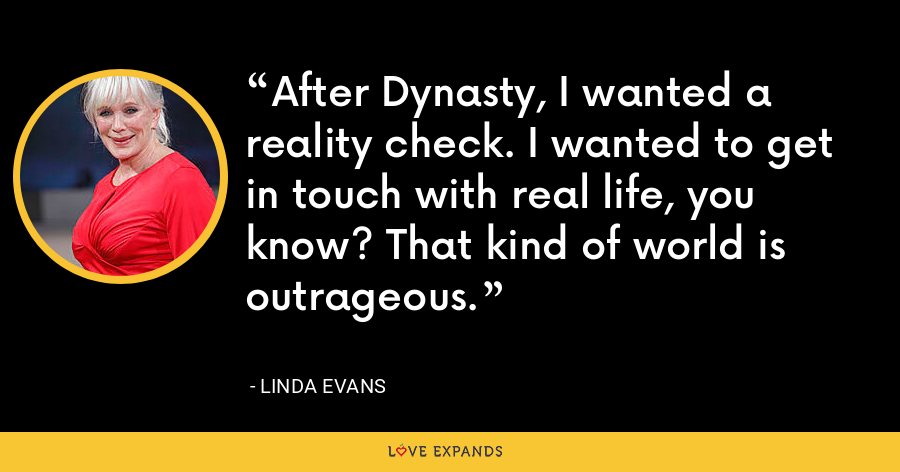 After Dynasty, I wanted a reality check. I wanted to get in touch with real life, you know? That kind of world is outrageous. - Linda Evans