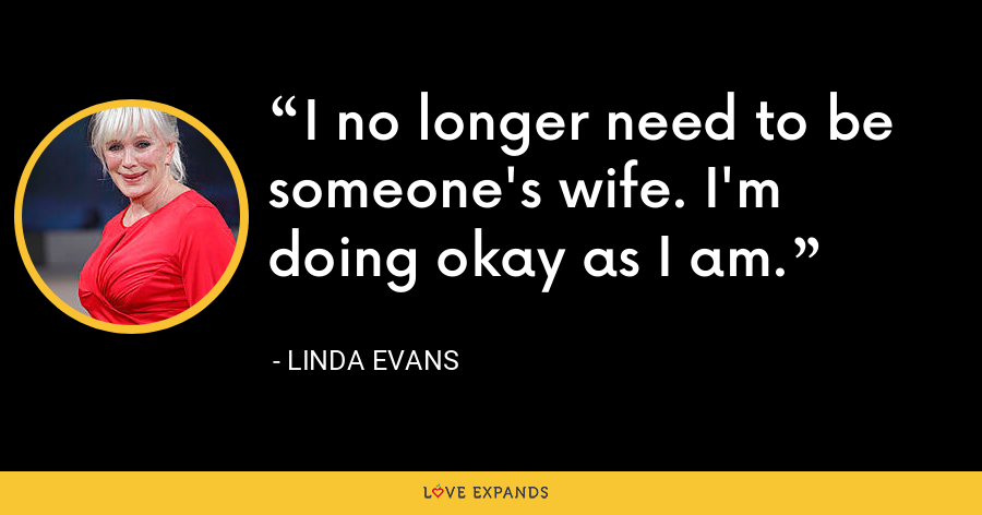 I no longer need to be someone's wife. I'm doing okay as I am. - Linda Evans
