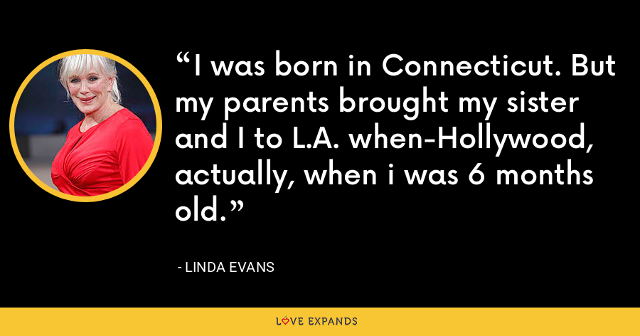 I was born in Connecticut. But my parents brought my sister and I to L.A. when-Hollywood, actually, when i was 6 months old. - Linda Evans